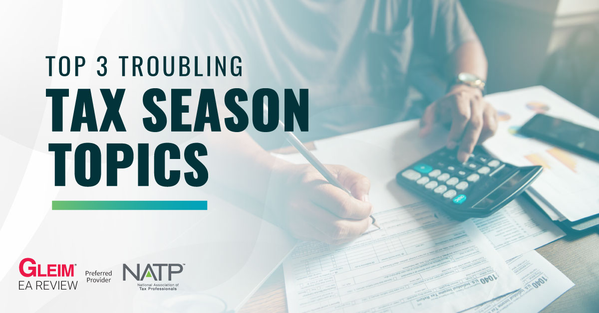 Top 3 troubling tax season topics from Gleim EA Review and National Association of Tax Professionals.