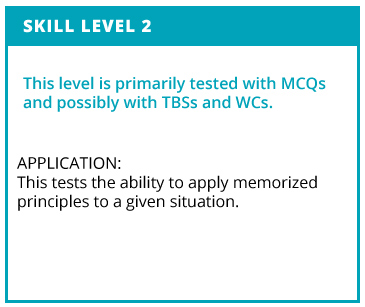 Skill Level 2. This level is primarily tested with MCQs and possibly with TBSs and WCs. Application: This tests teh ability to apply memorized principles to a given situation.